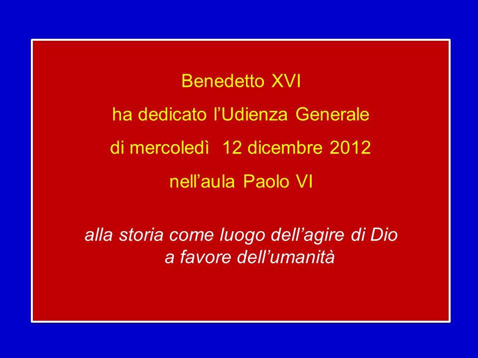 Benedetto XVI ha dedicato l'Udienza Generale di mercoledì 12 dicembre 2012 nell'aula Paolo VI alla storia come luogo dell'agire di Dio a favore dell'umanità Benedetto XVI ha dedicato l'Udienza Generale di mercoledì 12 dicembre 2012 nell'aula Paolo VI alla storia come luogo dell'agire di Dio a favore dell'umanità
