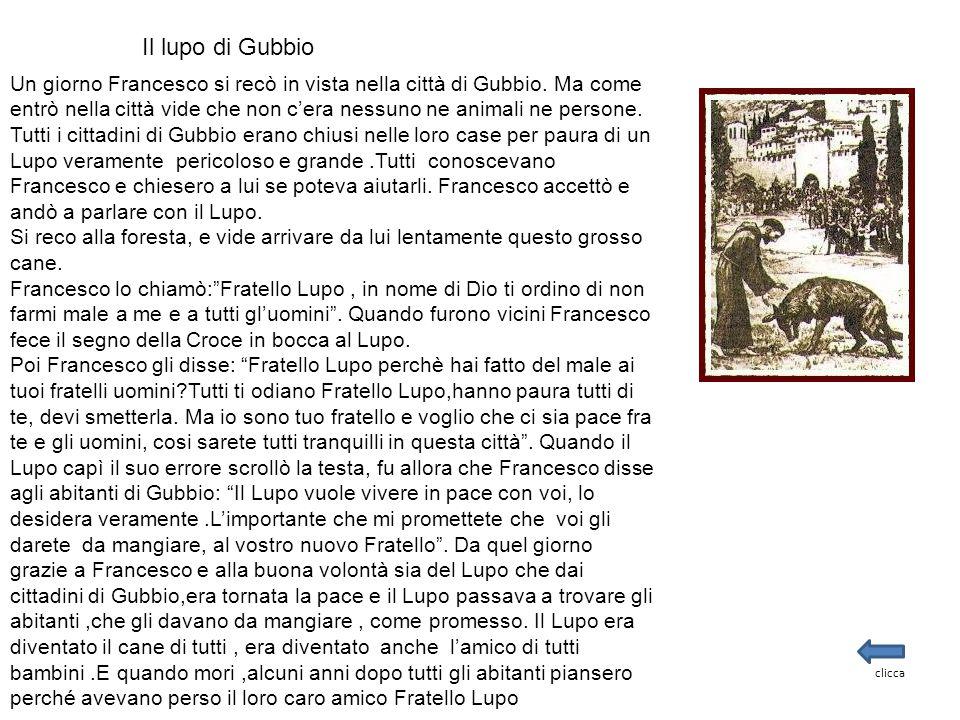 Il lupo di Gubbio Un giorno Francesco si recò in vista nella città di Gubbio. Ma come entrò nella città vide che non c'era nessuno ne animali ne perso