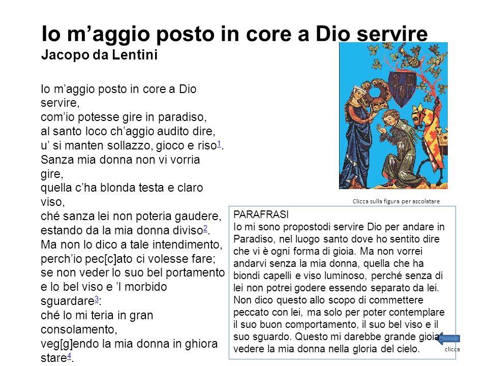 Io m'aggio posto in core a Dio servire Jacopo da Lentini Io m'aggio posto in core a Dio servire, com'io potesse gire in paradiso, al santo loco ch'agg