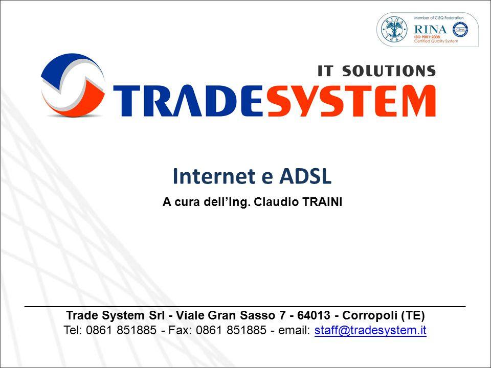Internet e ADSL A cura dell'Ing. Claudio TRAINI _________________________________________________________________ Trade System Srl - Viale Gran Sasso