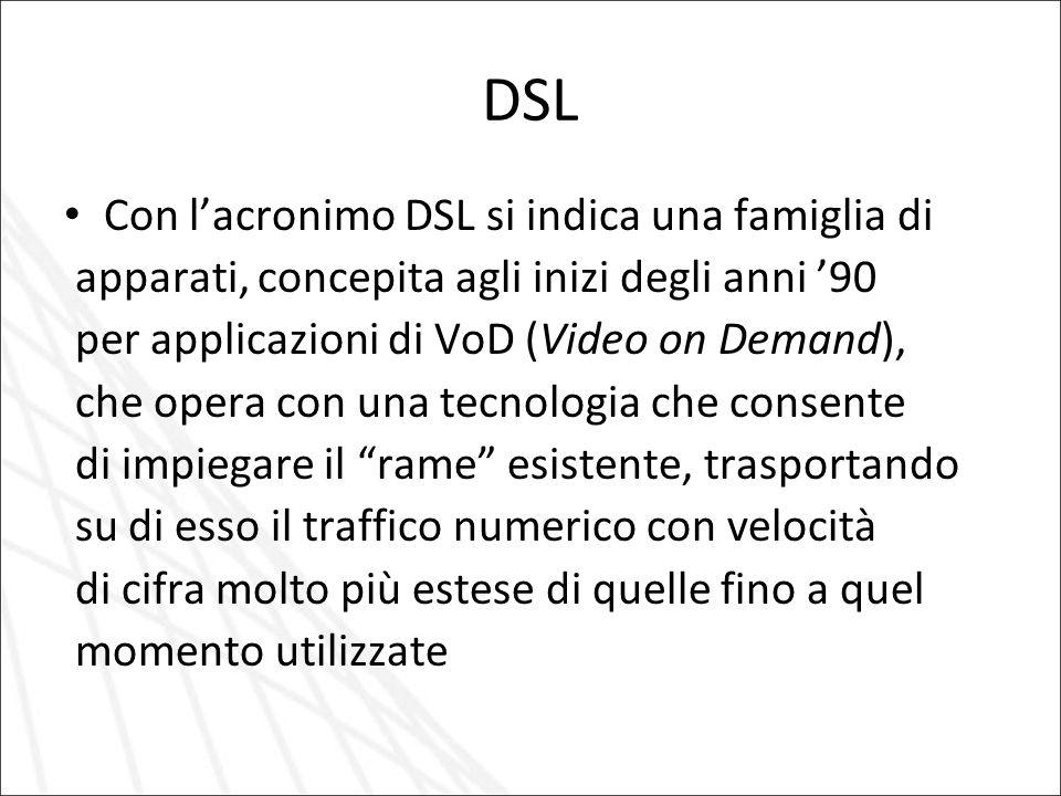 DSL Con l'acronimo DSL si indica una famiglia di apparati, concepita agli inizi degli anni '90 per applicazioni di VoD (Video on Demand), che opera co