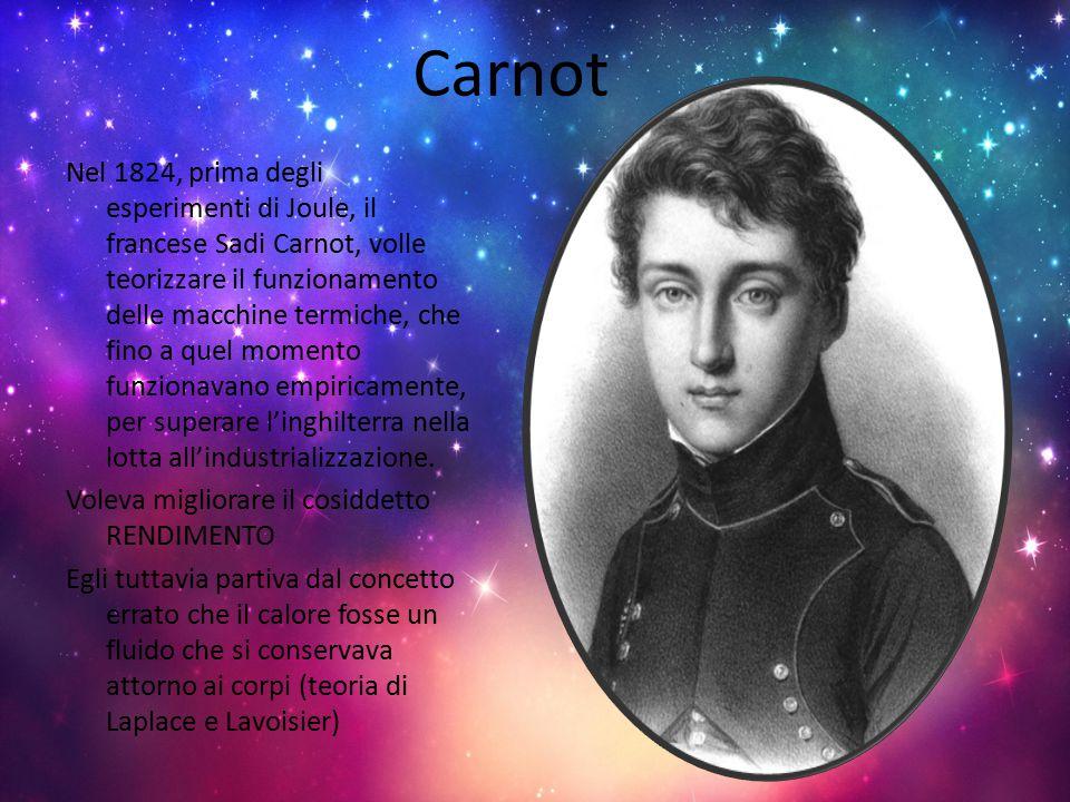 Carnot Nel 1824, prima degli esperimenti di Joule, il francese Sadi Carnot, volle teorizzare il funzionamento delle macchine termiche, che fino a quel