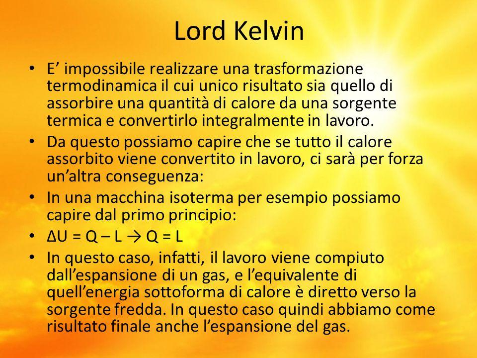 Lord Kelvin E' impossibile realizzare una trasformazione termodinamica il cui unico risultato sia quello di assorbire una quantità di calore da una so