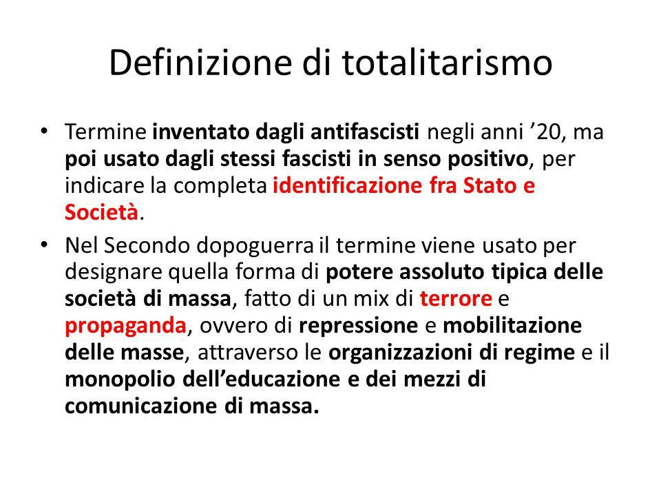 Definizione di totalitarismo Termine inventato dagli antifascisti negli anni '20, ma poi usato dagli stessi fascisti in senso positivo, per indicare l