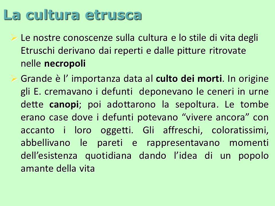 La cultura etrusca  Le nostre conoscenze sulla cultura e lo stile di vita degli Etruschi derivano dai reperti e dalle pitture ritrovate nelle necropoli  Grande è l' importanza data al culto dei morti.