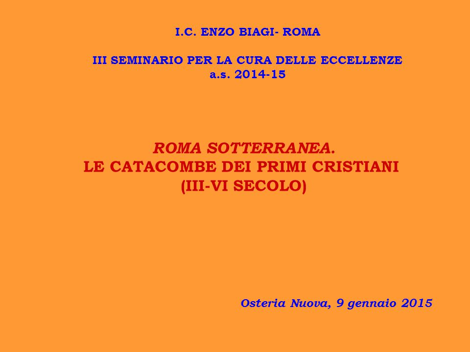 ROMA SOTTERRANEA. LE CATACOMBE DEI PRIMI CRISTIANI (III-VI SECOLO) Osteria Nuova, 9 gennaio 2015 I.C. ENZO BIAGI- ROMA III SEMINARIO PER LA CURA DELLE