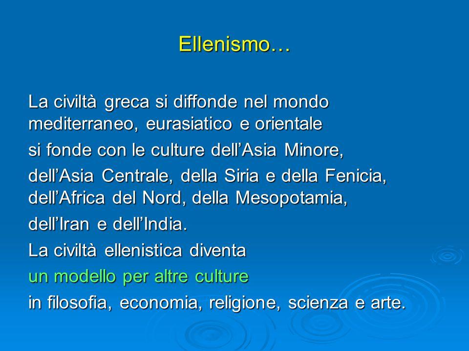 Ellenismo… La civiltà greca si diffonde nel mondo mediterraneo, eurasiatico e orientale si fonde con le culture dell'Asia Minore, dell'Asia Centrale, della Siria e della Fenicia, dell'Africa del Nord, della Mesopotamia, dell'Iran e dell'India.
