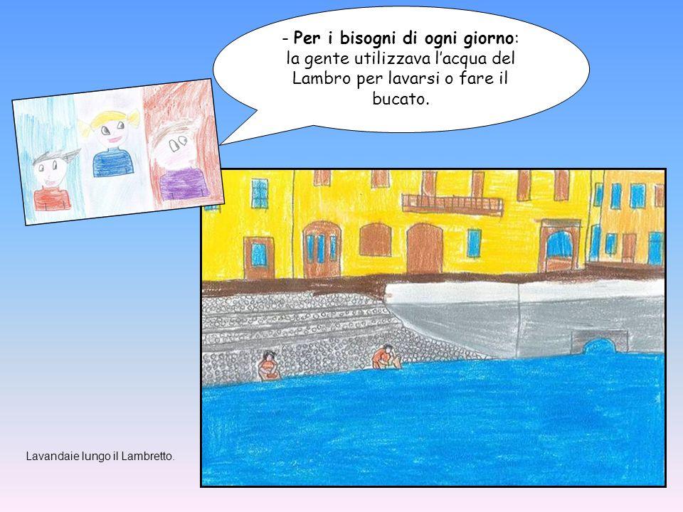 - Per i bisogni di ogni giorno: la gente utilizzava l'acqua del Lambro per lavarsi o fare il bucato. Lavandaie lungo il Lambretto.
