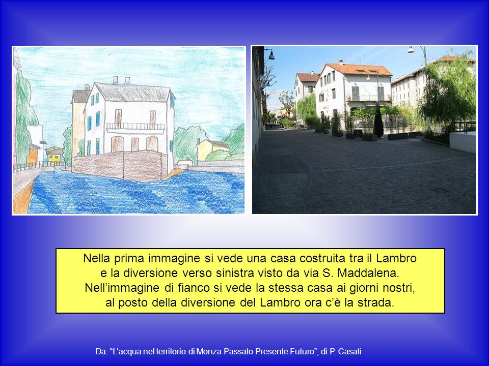 Nella prima immagine si vede una casa costruita tra il Lambro e la diversione verso sinistra visto da via S. Maddalena. Nell'immagine di fianco si ved