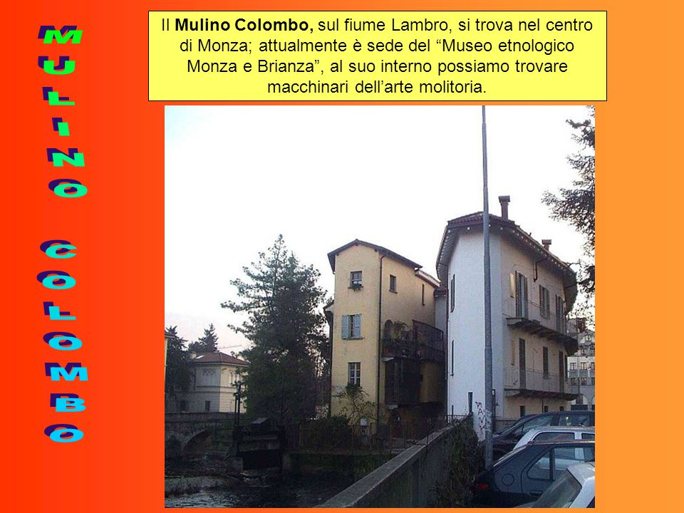 """Il Mulino Colombo, sul fiume Lambro, si trova nel centro di Monza; attualmente è sede del """"Museo etnologico Monza e Brianza"""", al suo interno possiamo"""