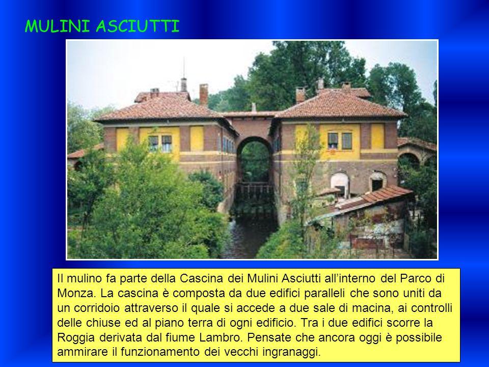 MULINI ASCIUTTI Il mulino fa parte della Cascina dei Mulini Asciutti all'interno del Parco di Monza. La cascina è composta da due edifici paralleli ch