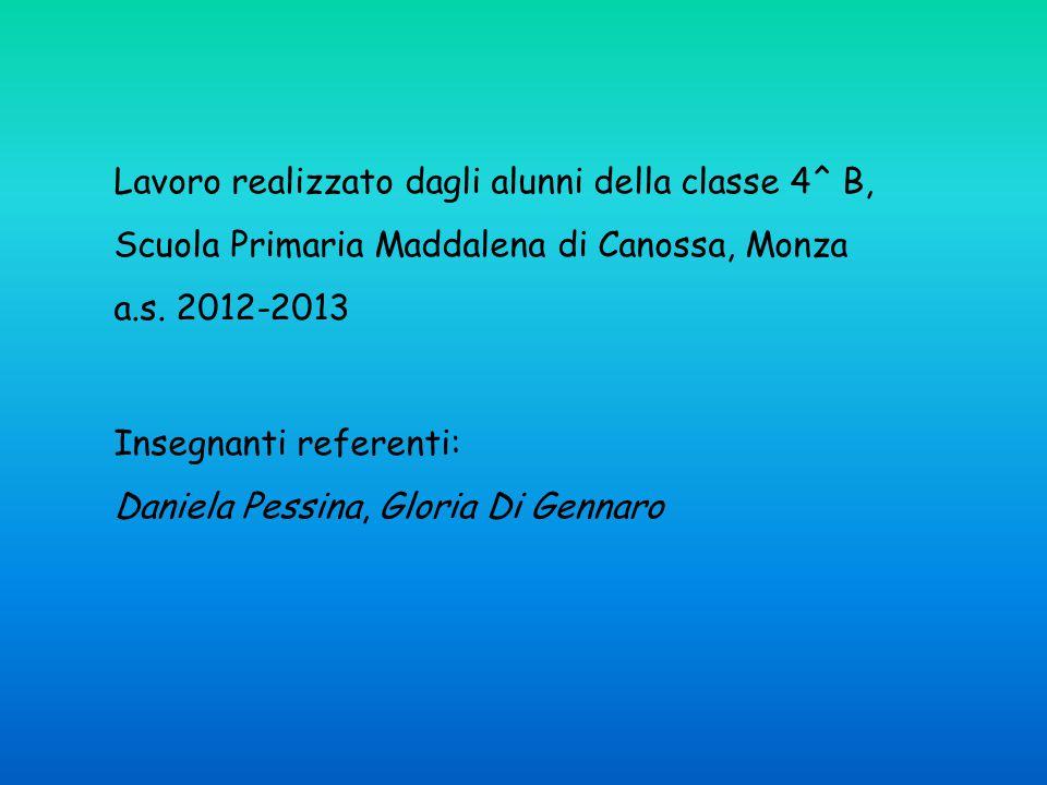 Lavoro realizzato dagli alunni della classe 4^ B, Scuola Primaria Maddalena di Canossa, Monza a.s. 2012-2013 Insegnanti referenti: Daniela Pessina, Gl
