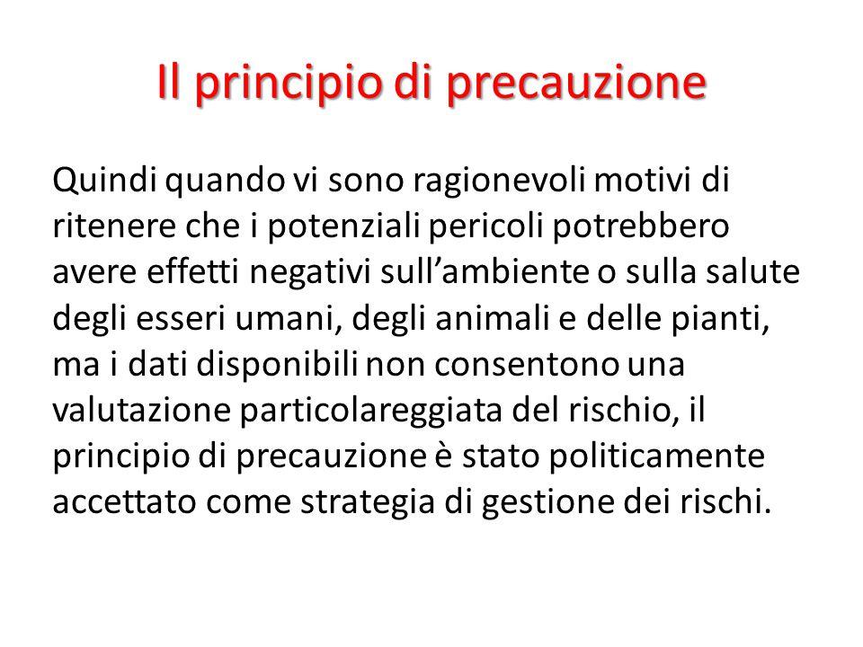 Il principio di precauzione Quindi quando vi sono ragionevoli motivi di ritenere che i potenziali pericoli potrebbero avere effetti negativi sull'ambi