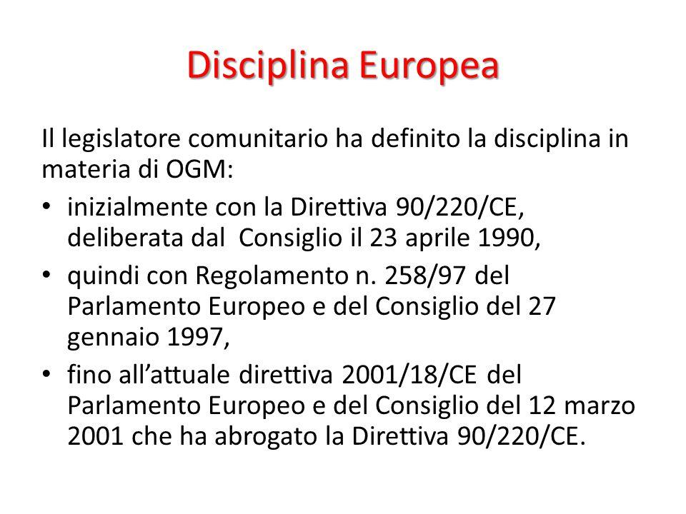 Disciplina Europea Il legislatore comunitario ha definito la disciplina in materia di OGM: inizialmente con la Direttiva 90/220/CE, deliberata dal Con