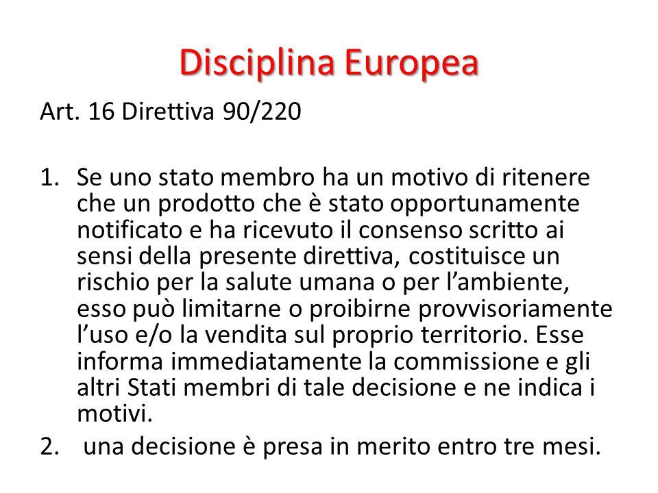 Disciplina Europea Art. 16 Direttiva 90/220 1.Se uno stato membro ha un motivo di ritenere che un prodotto che è stato opportunamente notificato e ha
