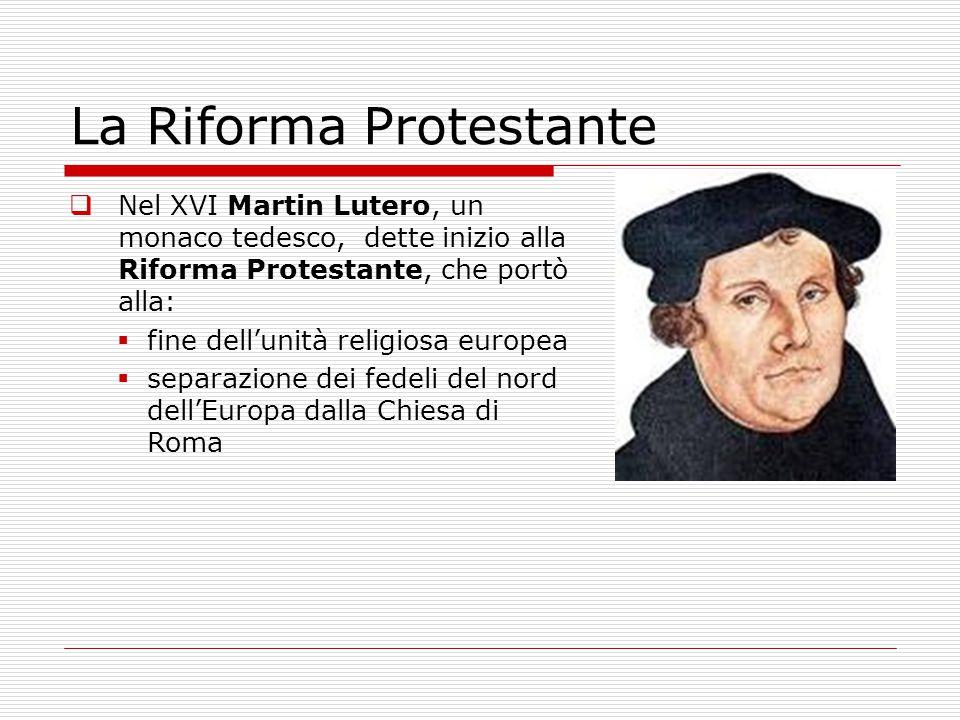  Nel XVI Martin Lutero, un monaco tedesco, dette inizio alla Riforma Protestante, che portò alla:  fine dell'unità religiosa europea  separazione d