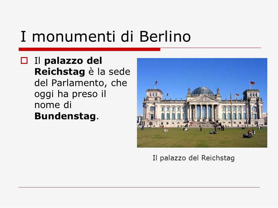 I monumenti di Berlino  Il palazzo del Reichstag è la sede del Parlamento, che oggi ha preso il nome di Bundenstag. Il palazzo del Reichstag