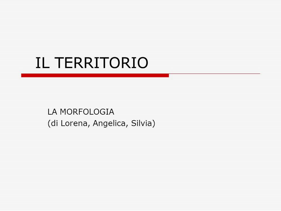 IL TERRITORIO LA MORFOLOGIA (di Lorena, Angelica, Silvia)