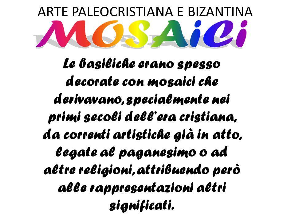 ARTE PALEOCRISTIANA E BIZANTINA Le basiliche erano spesso decorate con mosaici che derivavano, specialmente nei primi secoli dell'era cristiana, da co