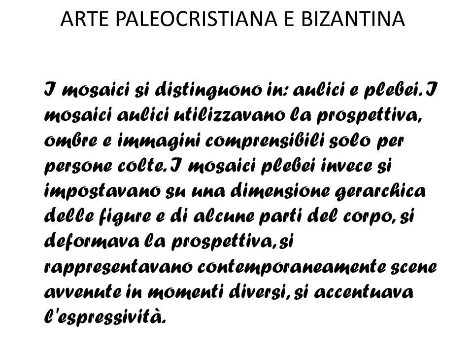 ARTE PALEOCRISTIANA E BIZANTINA I mosaici si distinguono in: aulici e plebei. I mosaici aulici utilizzavano la prospettiva, ombre e immagini comprensi