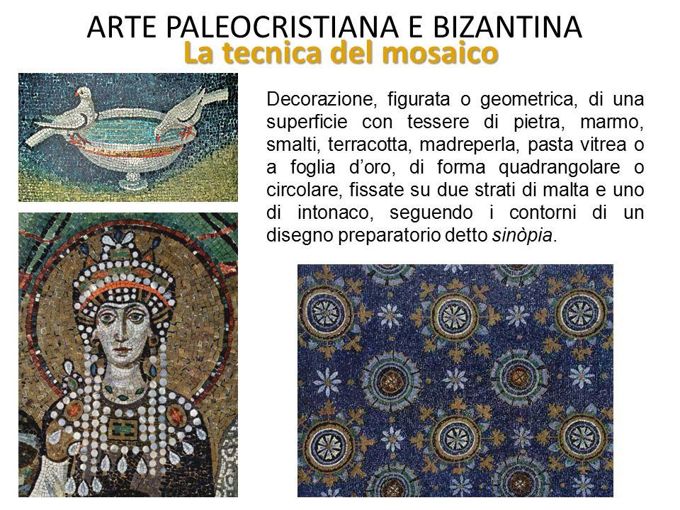 ARTE PALEOCRISTIANA E BIZANTINA La tecnica del mosaico Decorazione, figurata o geometrica, di una superficie con tessere di pietra, marmo, smalti, ter
