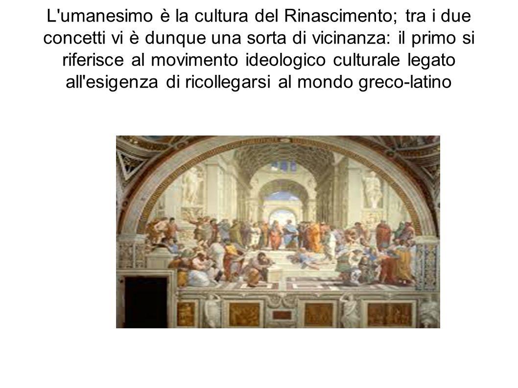 L umanesimo è la cultura del Rinascimento; tra i due concetti vi è dunque una sorta di vicinanza: il primo si riferisce al movimento ideologico culturale legato all esigenza di ricollegarsi al mondo greco-latino