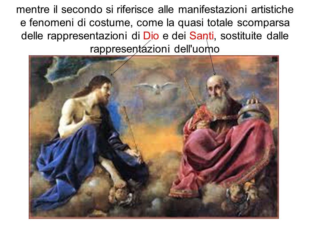 mentre il secondo si riferisce alle manifestazioni artistiche e fenomeni di costume, come la quasi totale scomparsa delle rappresentazioni di Dio e dei Santi, sostituite dalle rappresentazioni dell uomo