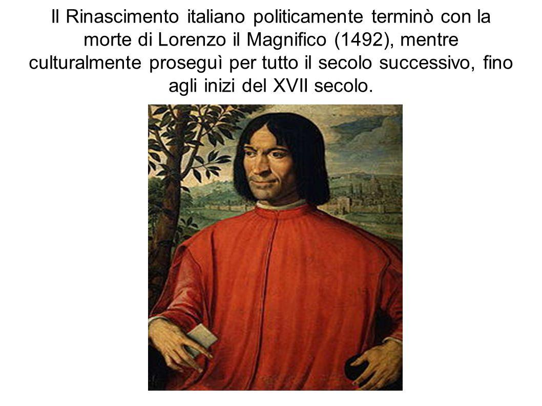 Il Rinascimento italiano politicamente terminò con la morte di Lorenzo il Magnifico (1492), mentre culturalmente proseguì per tutto il secolo successivo, fino agli inizi del XVII secolo.