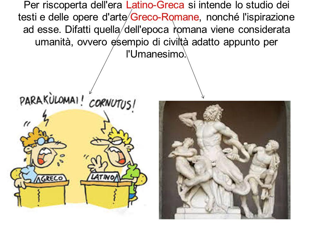 Per riscoperta dell era Latino-Greca si intende lo studio dei testi e delle opere d arte Greco-Romane, nonché l ispirazione ad esse.