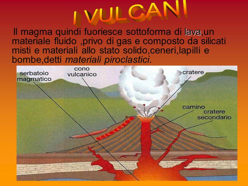 lava Il magma quindi fuoriesce sottoforma di lava,un materiale fluido,privo di gas e composto da silicati misti e materiali allo stato solido,ceneri,l
