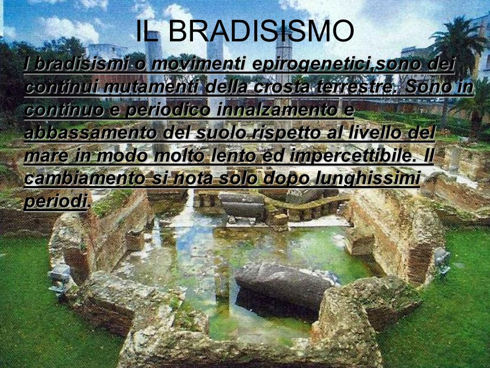IL BRADISISMO I bradisismi o movimenti epirogenetici,sono dei continui mutamenti della crosta terrestre. Sono in continuo e periodico innalzamento e a