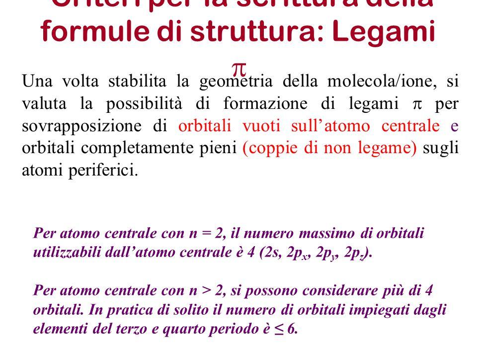 Criteri per la scrittura della formule di struttura: Legami  Una volta stabilita la geometria della molecola/ione, si valuta la possibilità di formaz