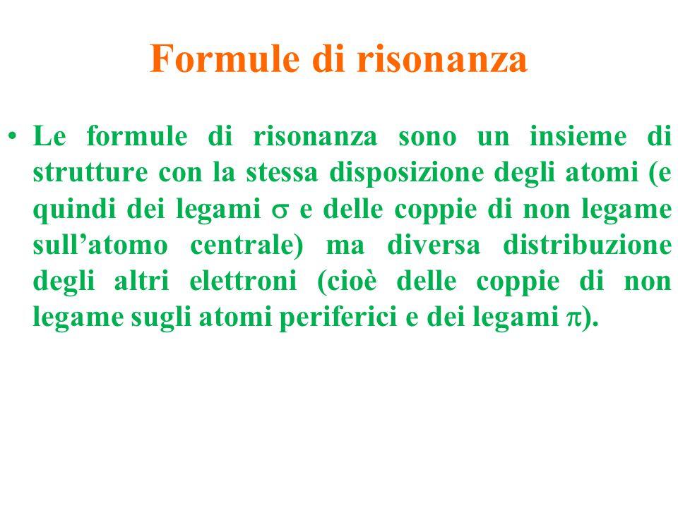 Formule di risonanza Le formule di risonanza sono un insieme di strutture con la stessa disposizione degli atomi (e quindi dei legami  e delle coppie