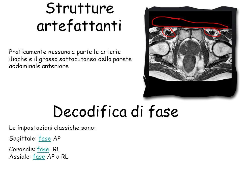 Decodifica di fase Le impostazioni classiche sono: Sagittale: fase APfase Coronale: fase RL Assiale: fase AP o RLfase Praticamente nessuna a parte le arterie iliache e il grasso sottocutaneo della parete addominale anteriore Strutture artefattanti