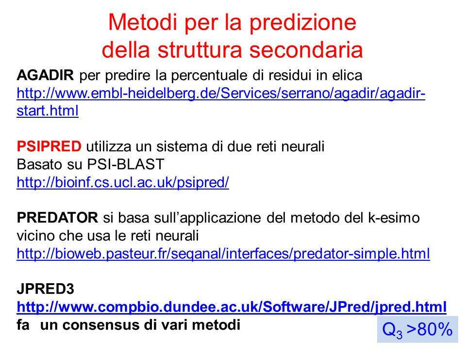 Metodi per la predizione della struttura secondaria Q 3 >80% AGADIR per predire la percentuale di residui in elica http://www.embl-heidelberg.de/Services/serrano/agadir/agadir- start.html PSIPRED utilizza un sistema di due reti neurali Basato su PSI-BLAST http://bioinf.cs.ucl.ac.uk/psipred/ PREDATOR si basa sull'applicazione del metodo del k-esimo vicino che usa le reti neurali http://bioweb.pasteur.fr/seqanal/interfaces/predator-simple.html JPRED3 http://www.compbio.dundee.ac.uk/Software/JPred/jpred.html fa un consensus di vari metodi