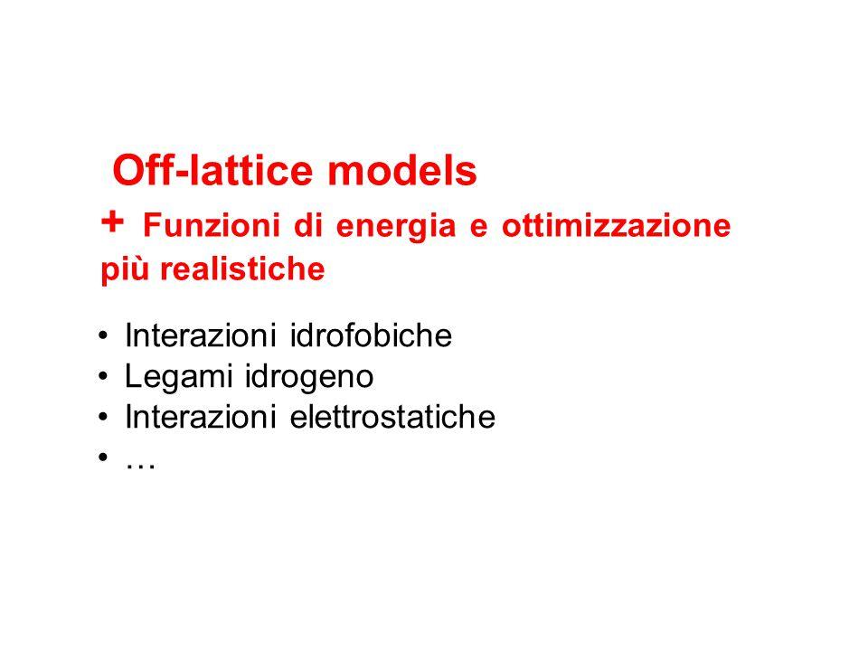 Off-lattice models + Funzioni di energia e ottimizzazione più realistiche Interazioni idrofobiche Legami idrogeno Interazioni elettrostatiche …