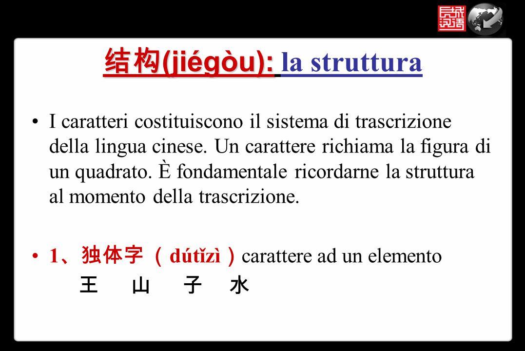 结构 (jiégòu): 结构 (jiégòu): la struttura I caratteri costituiscono il sistema di trascrizione della lingua cinese. Un carattere richiama la figura di un