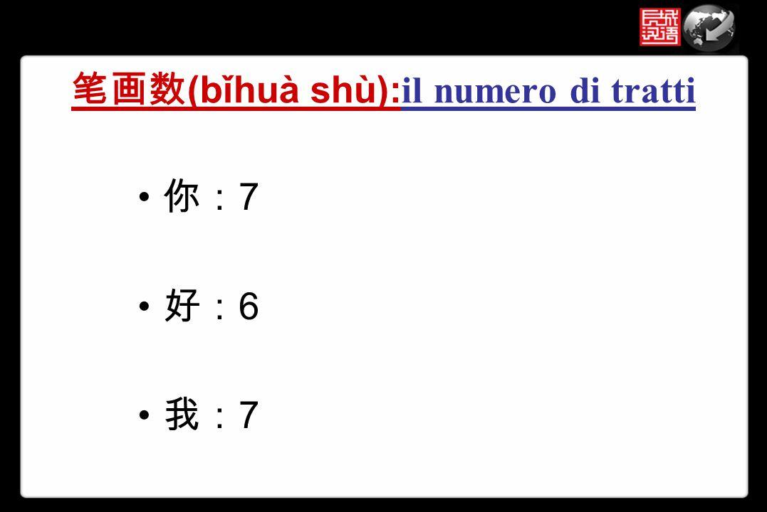 笔画数 (bǐhuà shù): il numero di tratti 你: 7 好: 6 我: 7