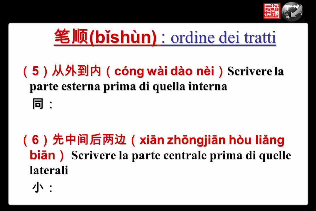 ( 5 )从外到内( cóng wài dào nèi ) Scrivere la parte esterna prima di quella interna 同: 同: ( 6 )先中间后两边( xiān zhōngjiān hòu liǎng biān ) ( 6 )先中间后两边( xiān z