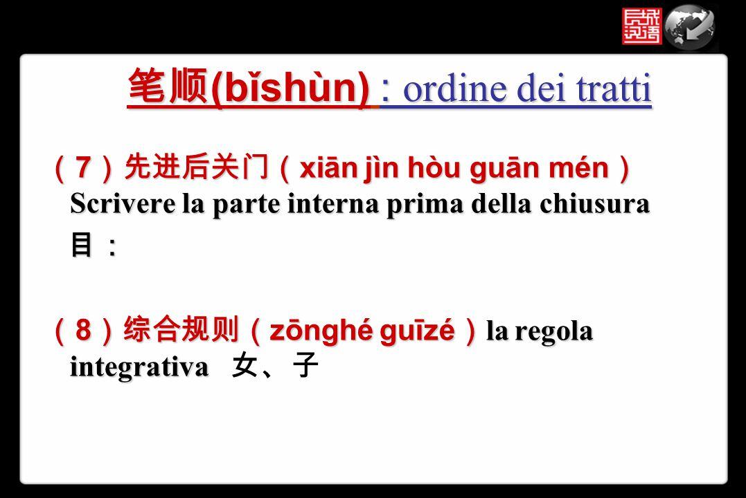 ( 7 )先进后关门( xiān jìn hòu guān mén ) Scrivere la parte interna prima della chiusura 目: 目: ( 8 )综合规则( zōnghé guīzé ) la regola integrativa ( 8 )综合规则( zō