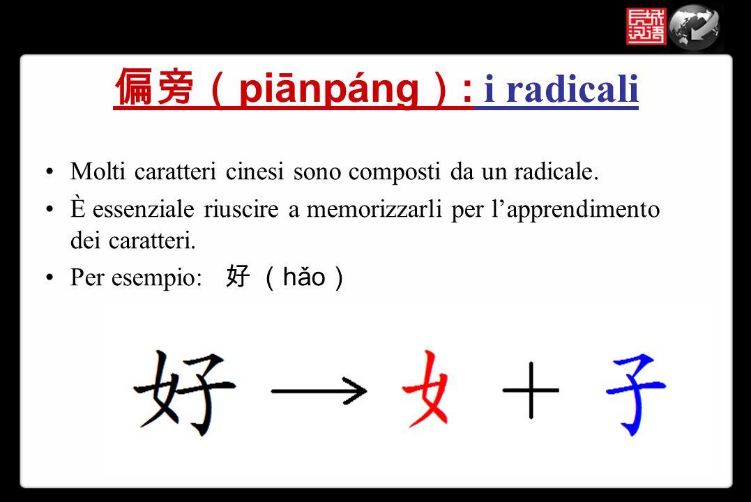 偏旁( piānpáng ) : i radicali Molti caratteri cinesi sono composti da un radicale. È essenziale riuscire a memorizzarli per l'apprendimento dei caratter