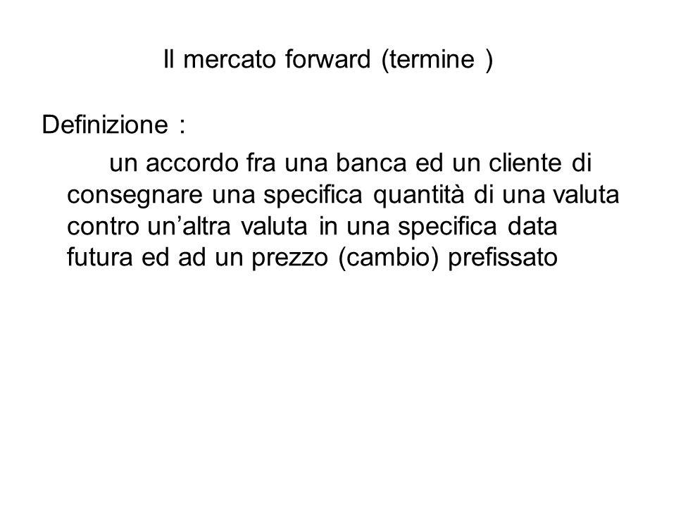 Il mercato forward (termine ) Definizione : un accordo fra una banca ed un cliente di consegnare una specifica quantità di una valuta contro un'altra valuta in una specifica data futura ed ad un prezzo (cambio) prefissato