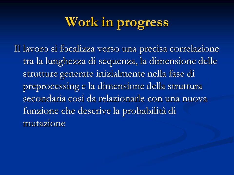 Work in progress Il lavoro si focalizza verso una precisa correlazione tra la lunghezza di sequenza, la dimensione delle strutture generate inizialmente nella fase di preprocessing e la dimensione della struttura secondaria cosi da relazionarle con una nuova funzione che descrive la probabilità di mutazione