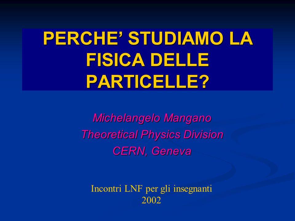 Michelangelo Mangano Theoretical Physics Division CERN, Geneva PERCHE' STUDIAMO LA FISICA DELLE PARTICELLE? Incontri LNF per gli insegnanti 2002