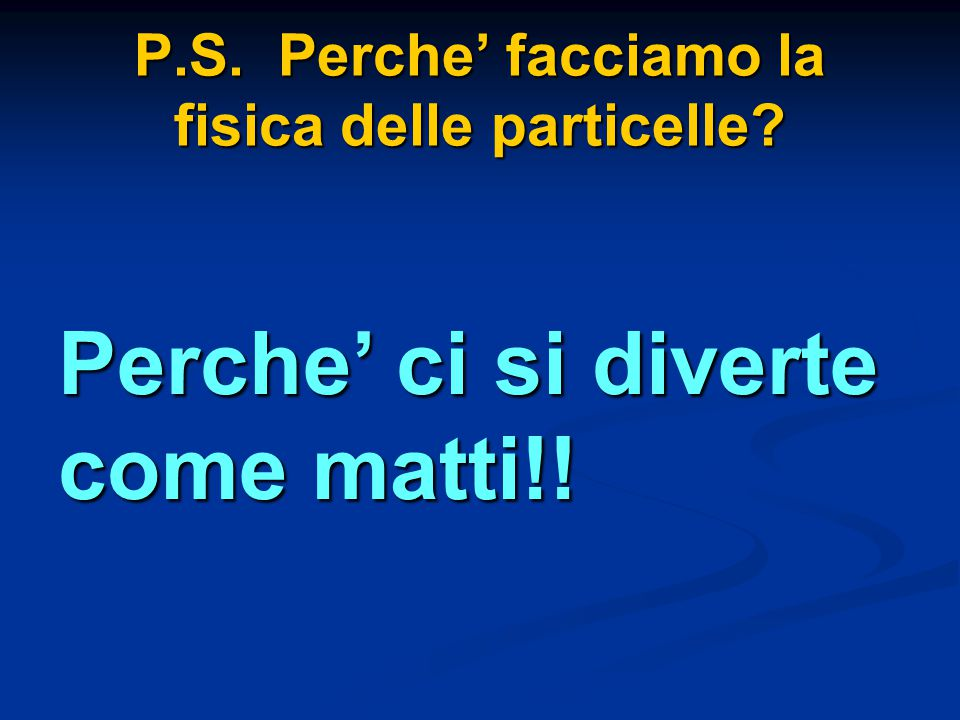 P.S. Perche' facciamo la fisica delle particelle? Perche' ci si diverte come matti!!