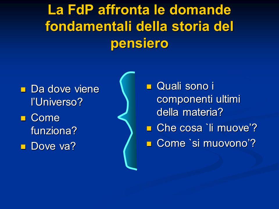 La FdP affronta le domande fondamentali della storia del pensiero Quali sono i componenti ultimi della materia? Quali sono i componenti ultimi della m