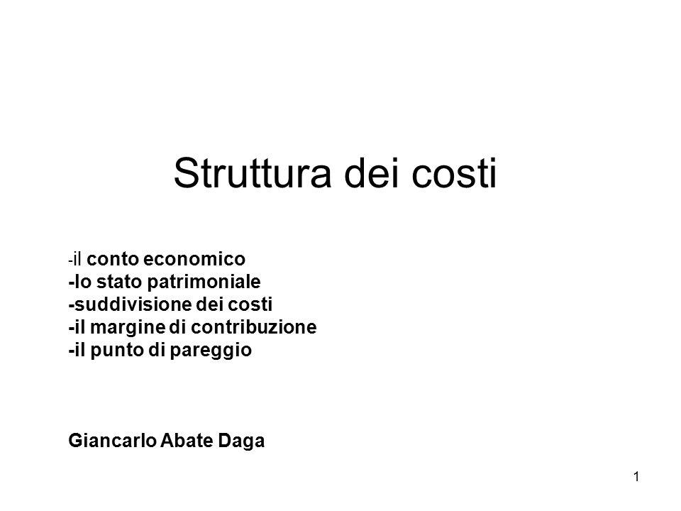 1 Struttura dei costi - il conto economico -lo stato patrimoniale -suddivisione dei costi -il margine di contribuzione -il punto di pareggio Giancarlo