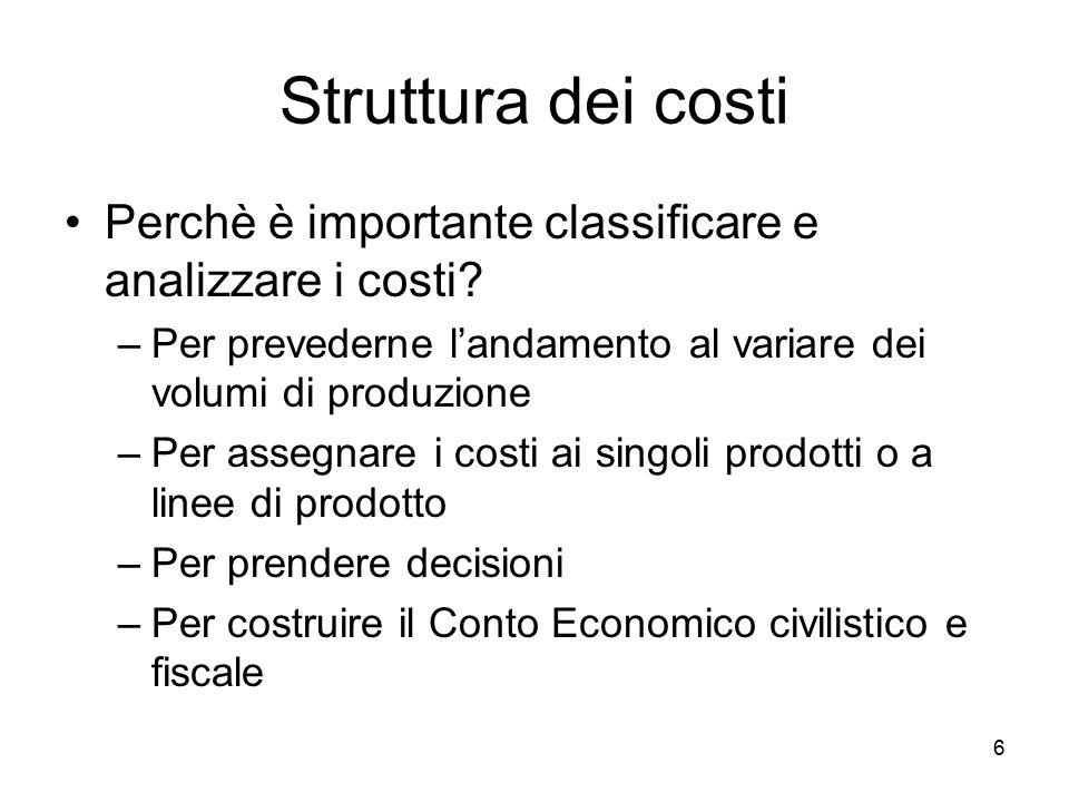 6 Struttura dei costi Perchè è importante classificare e analizzare i costi? –Per prevederne l'andamento al variare dei volumi di produzione –Per asse