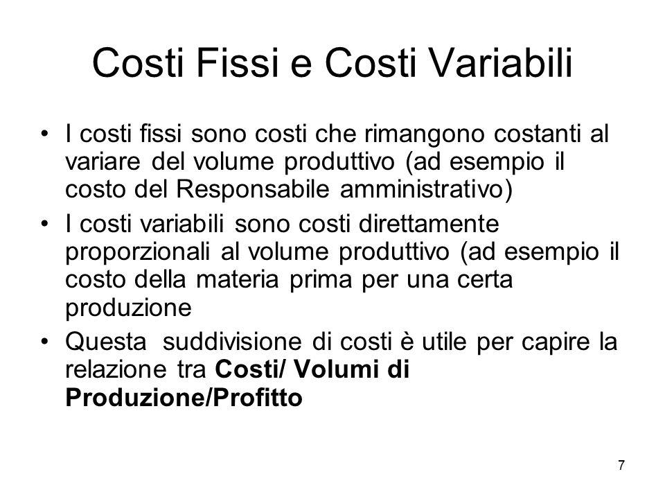 7 Costi Fissi e Costi Variabili I costi fissi sono costi che rimangono costanti al variare del volume produttivo (ad esempio il costo del Responsabile