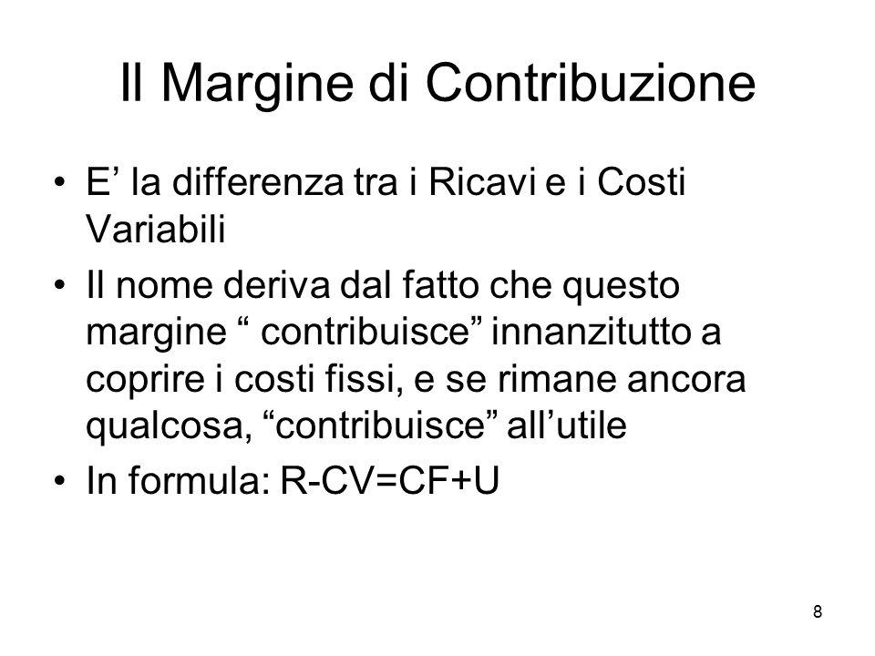 """8 Il Margine di Contribuzione E' la differenza tra i Ricavi e i Costi Variabili Il nome deriva dal fatto che questo margine """" contribuisce"""" innanzitut"""